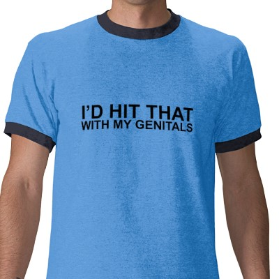 I'd Hit That With My Genitals. Shirts