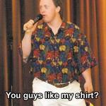 You Guys Like My Shirt